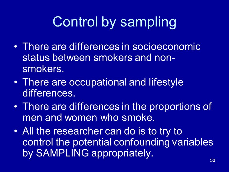 Control by sampling There are differences in socioeconomic status between smokers and non-smokers. There are occupational and lifestyle differences.