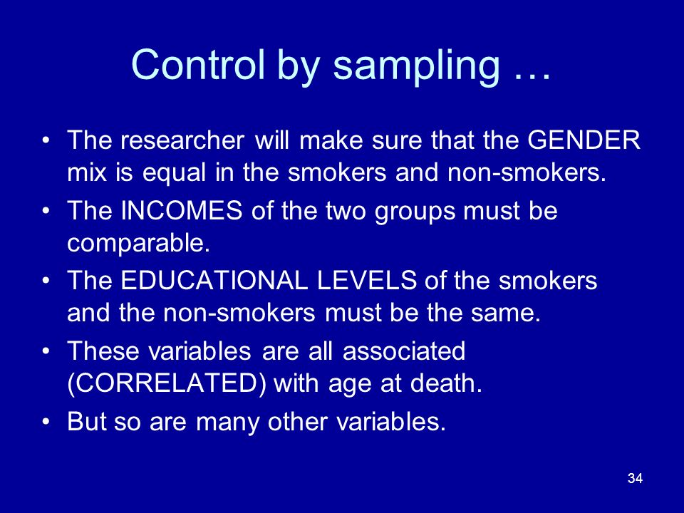 Control by sampling … The researcher will make sure that the GENDER mix is equal in the smokers and non-smokers.