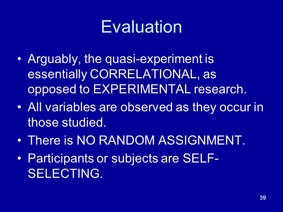 Evaluation Arguably, the quasi-experiment is essentially CORRELATIONAL, as opposed to EXPERIMENTAL research.