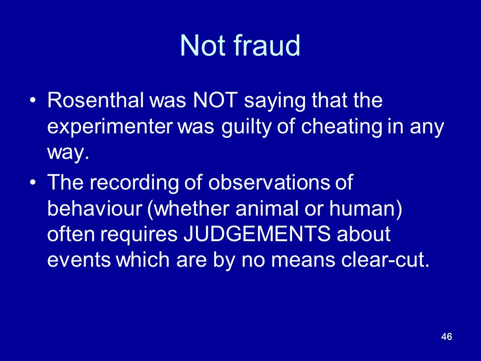 Not fraud Rosenthal was NOT saying that the experimenter was guilty of cheating in any way.