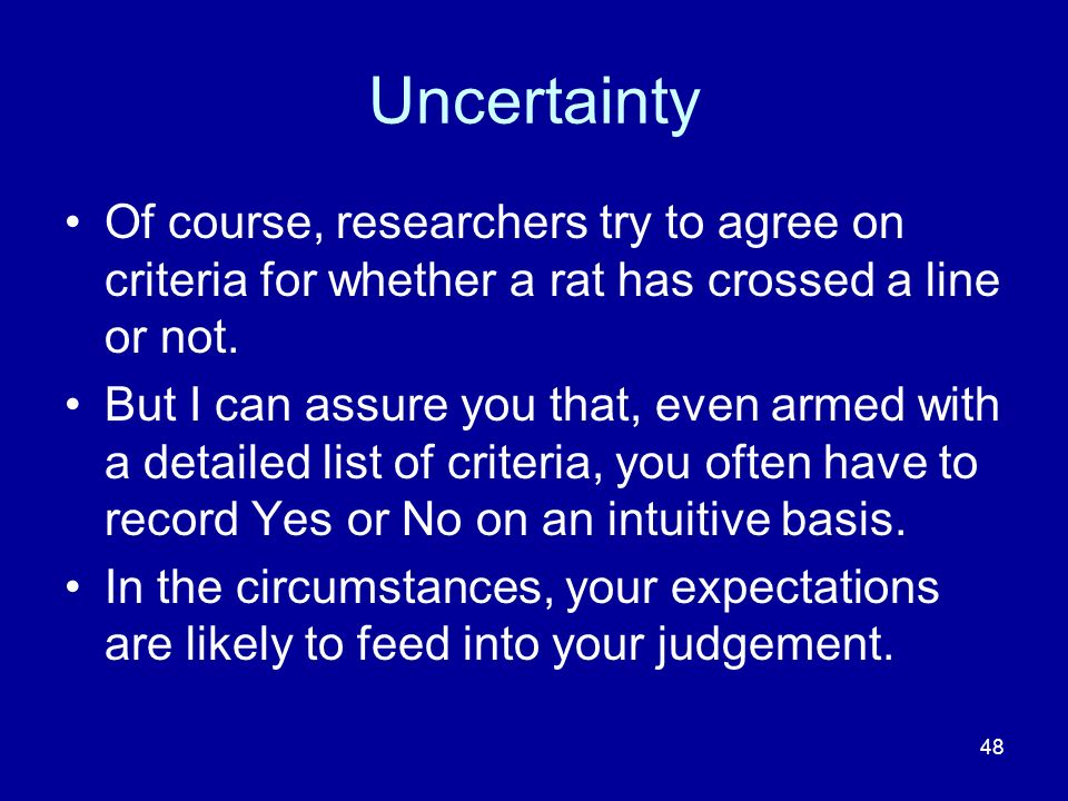Uncertainty Of course, researchers try to agree on criteria for whether a rat has crossed a line or not.