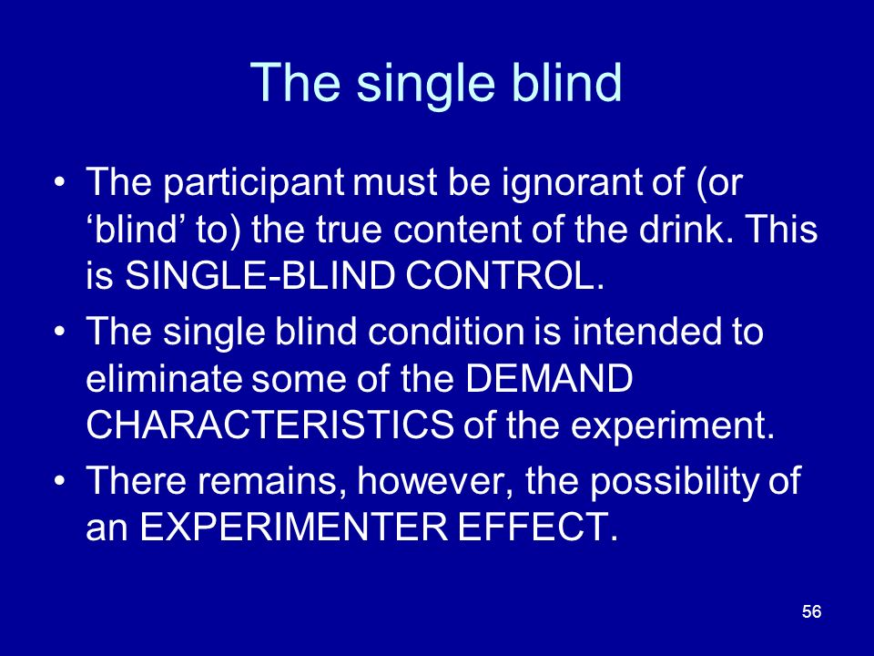 The single blind The participant must be ignorant of (or 'blind' to) the true content of the drink. This is SINGLE-BLIND CONTROL.
