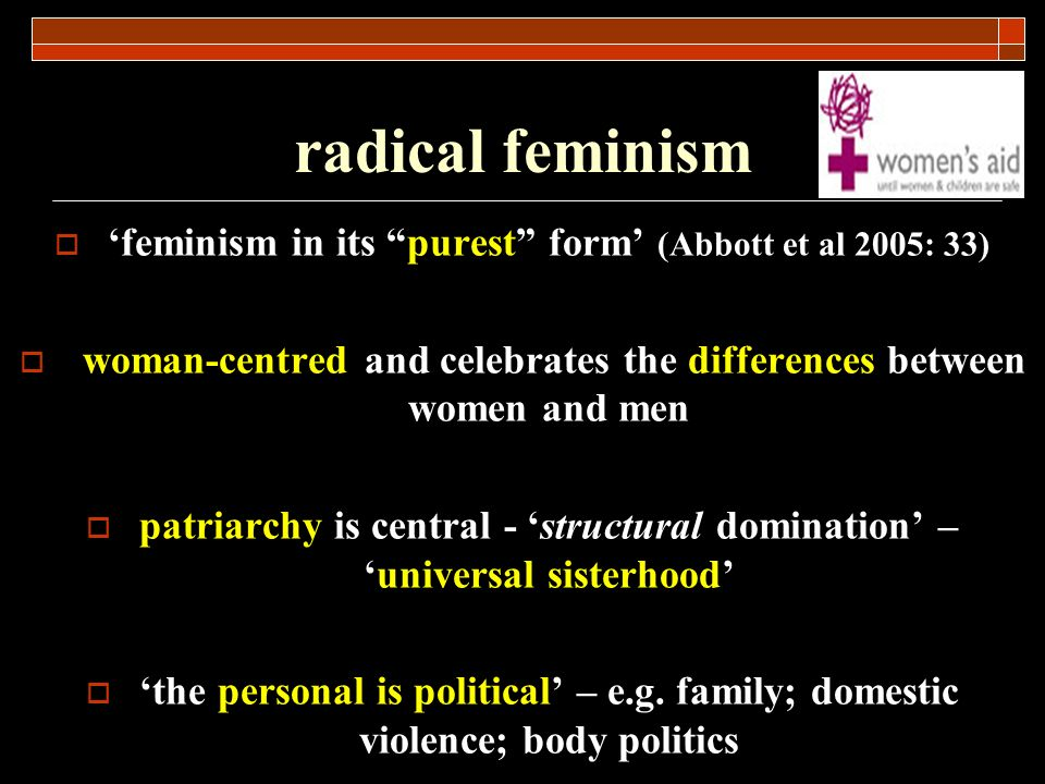 radical feminism 'feminism in its purest form' (Abbott et al 2005: 33) woman-centred and celebrates the differences between women and men.