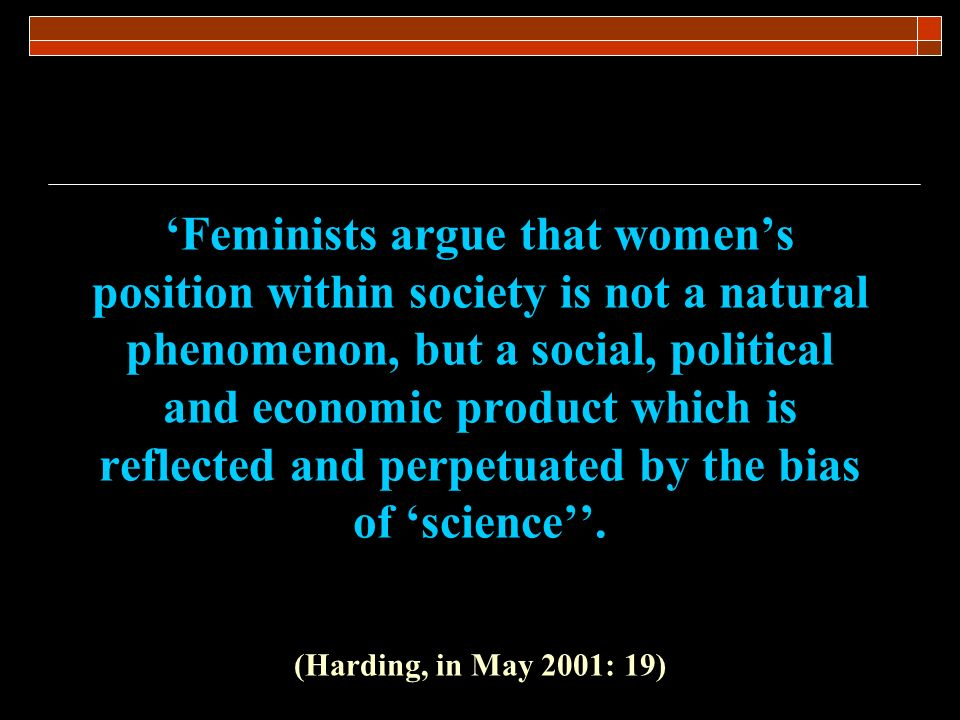 'Feminists argue that women's position within society is not a natural phenomenon, but a social, political and economic product which is reflected and perpetuated by the bias of 'science''.