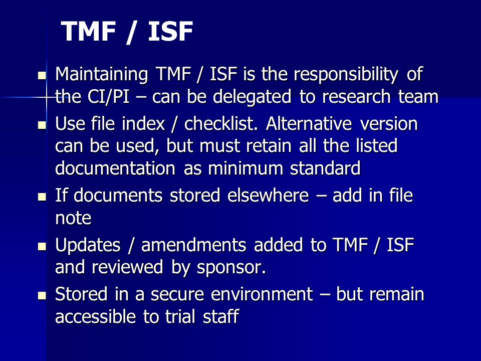 TMF / ISF Maintaining TMF / ISF is the responsibility of the CI/PI – can be delegated to research team.