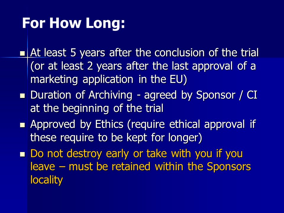 For How Long: At least 5 years after the conclusion of the trial (or at least 2 years after the last approval of a marketing application in the EU)