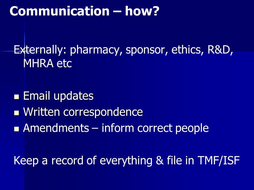 Communication – how Externally: pharmacy, sponsor, ethics, R&D, MHRA etc. Email updates. Written correspondence.