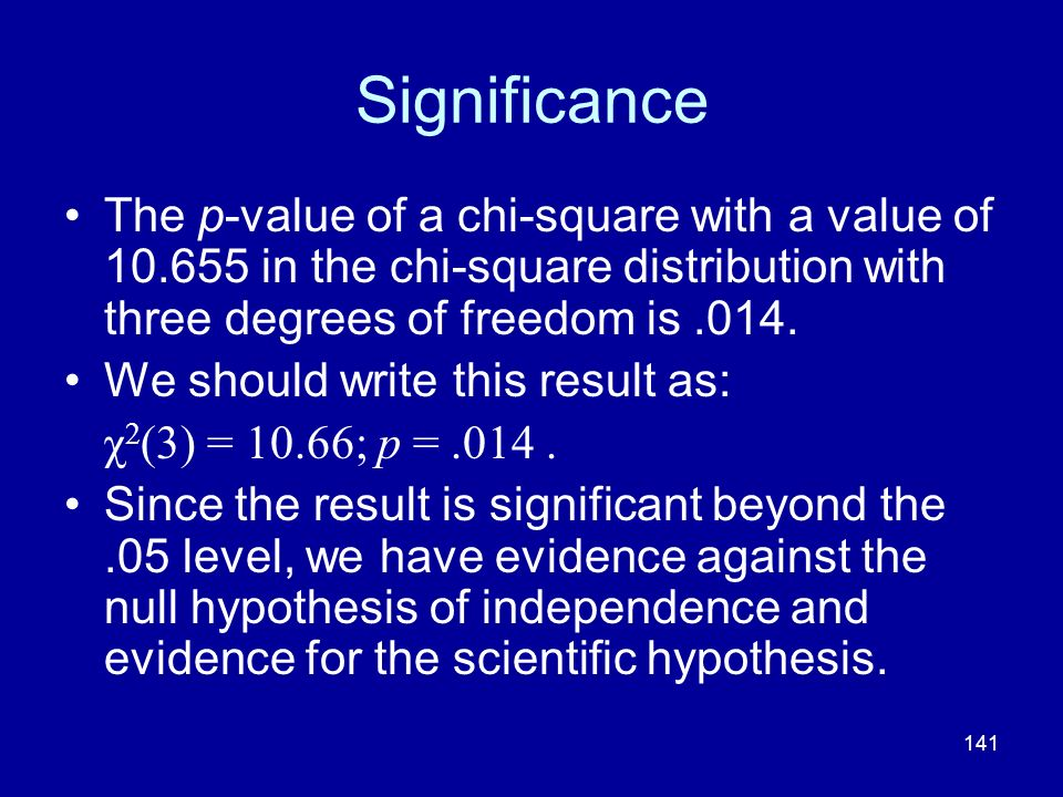 Significance The p-value of a chi-square with a value of 10.655 in the chi-square distribution with three degrees of freedom is .014.