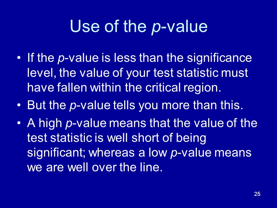 Use of the p-value If the p-value is less than the significance level, the value of your test statistic must have fallen within the critical region.