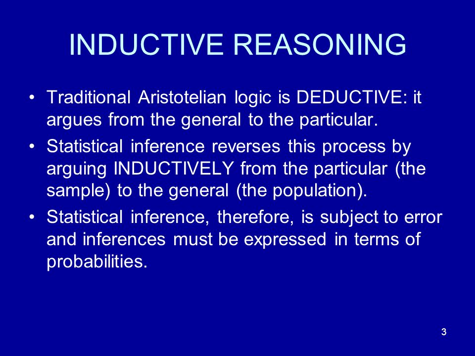 INDUCTIVE REASONING Traditional Aristotelian logic is DEDUCTIVE: it argues from the general to the particular.