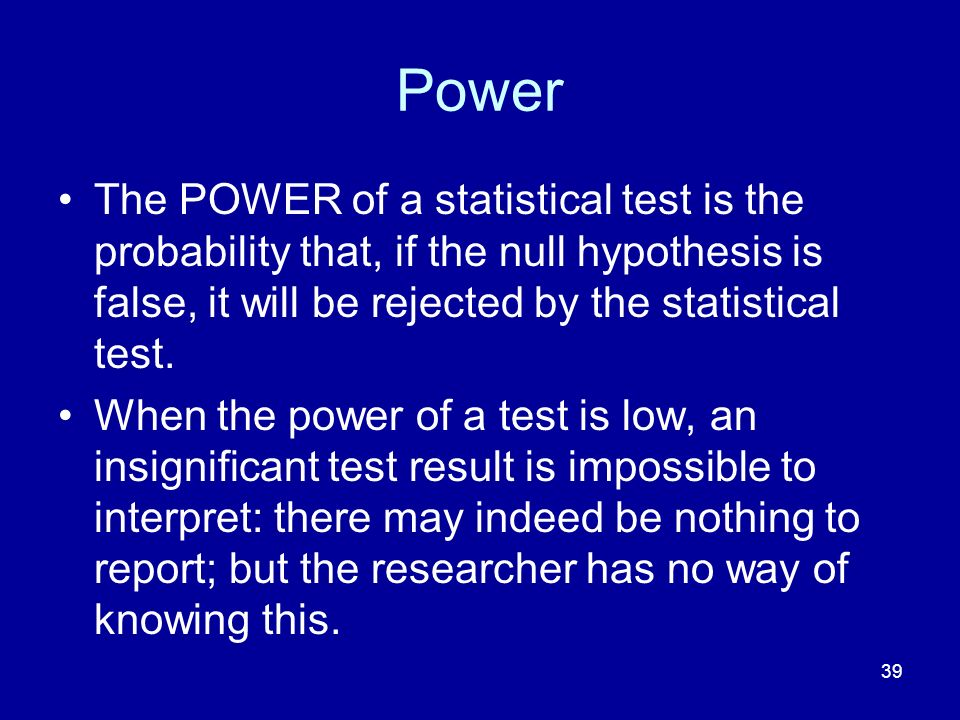 Power The POWER of a statistical test is the probability that, if the null hypothesis is false, it will be rejected by the statistical test.
