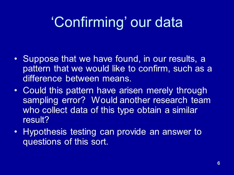 'Confirming' our data Suppose that we have found, in our results, a pattern that we would like to confirm, such as a difference between means.