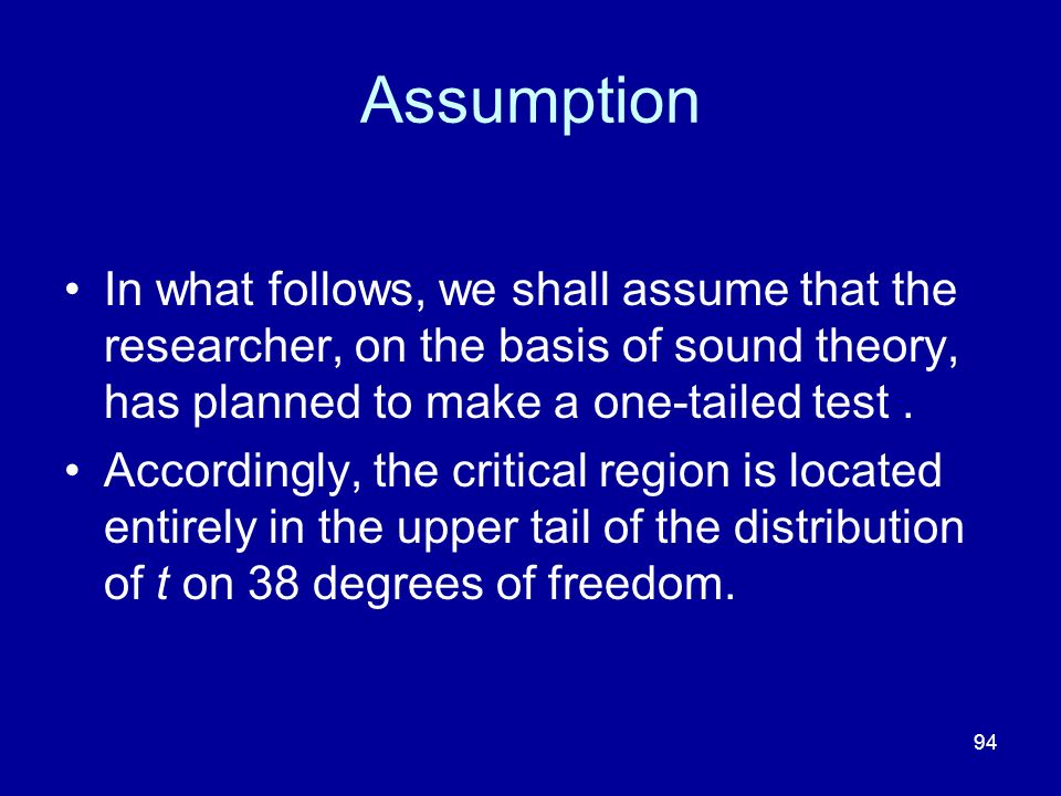 Assumption In what follows, we shall assume that the researcher, on the basis of sound theory, has planned to make a one-tailed test .