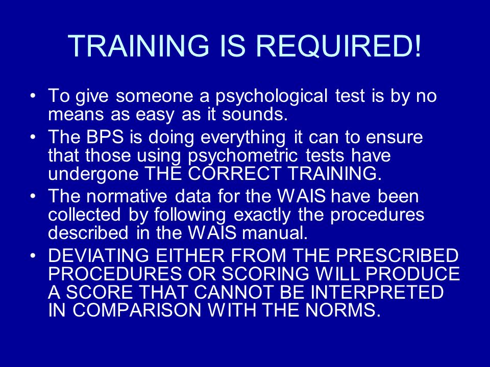 TRAINING IS REQUIRED! To give someone a psychological test is by no means as easy as it sounds.