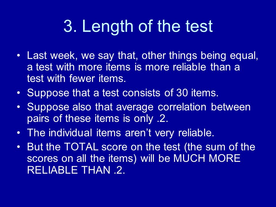 3. Length of the test Last week, we say that, other things being equal, a test with more items is more reliable than a test with fewer items.