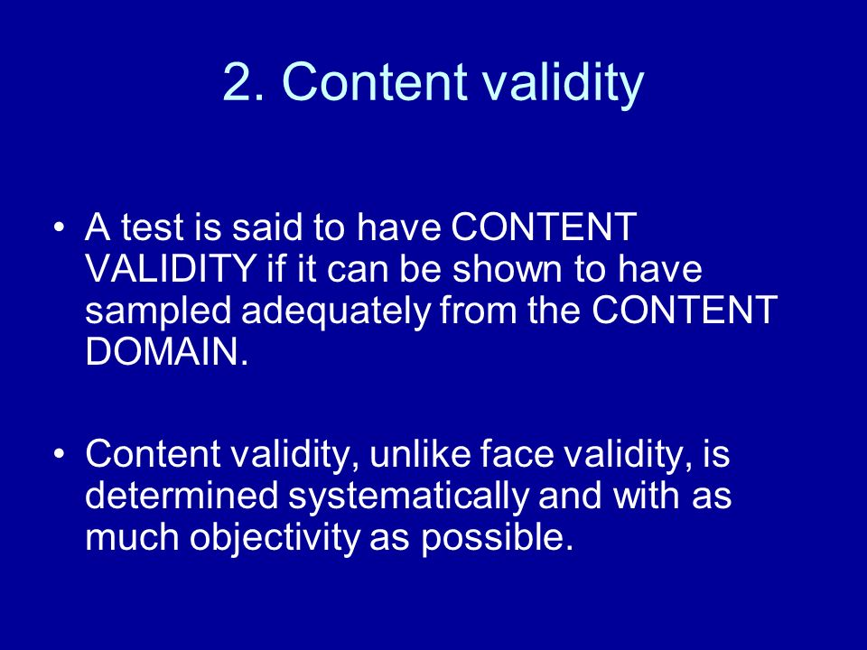 2. Content validity A test is said to have CONTENT VALIDITY if it can be shown to have sampled adequately from the CONTENT DOMAIN.