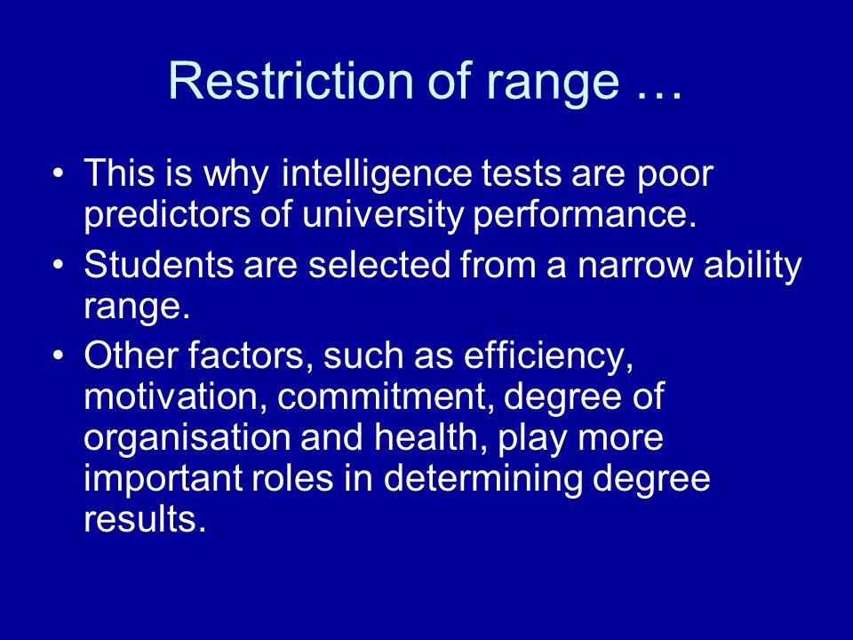 Restriction of range … This is why intelligence tests are poor predictors of university performance.