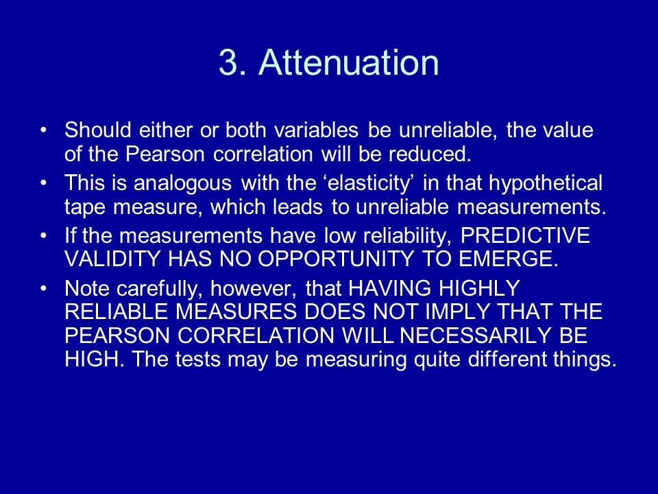 3. Attenuation Should either or both variables be unreliable, the value of the Pearson correlation will be reduced.