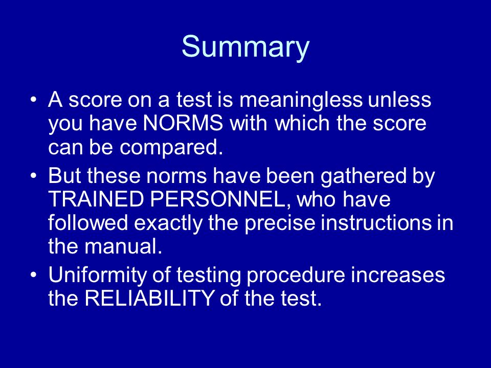 Summary A score on a test is meaningless unless you have NORMS with which the score can be compared.