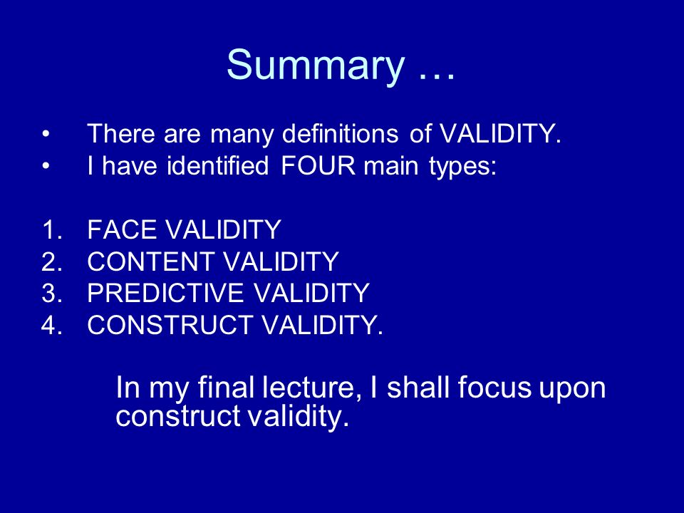 Summary … In my final lecture, I shall focus upon construct validity.