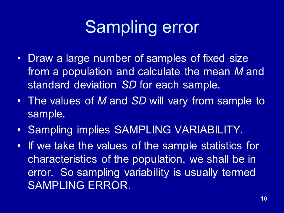 Sampling error Draw a large number of samples of fixed size from a population and calculate the mean M and standard deviation SD for each sample.