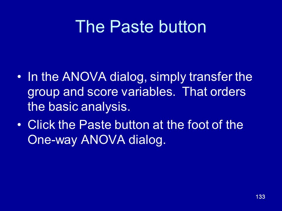 The Paste button In the ANOVA dialog, simply transfer the group and score variables. That orders the basic analysis.