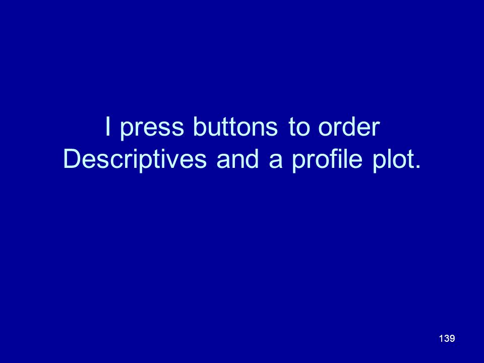 I press buttons to order Descriptives and a profile plot.