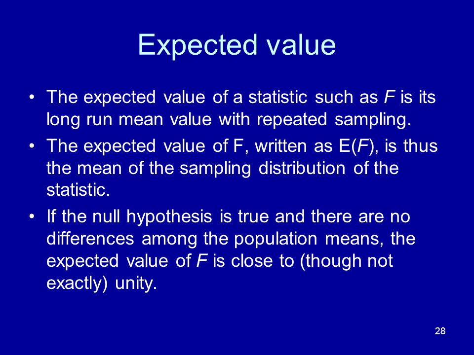 Expected value The expected value of a statistic such as F is its long run mean value with repeated sampling.