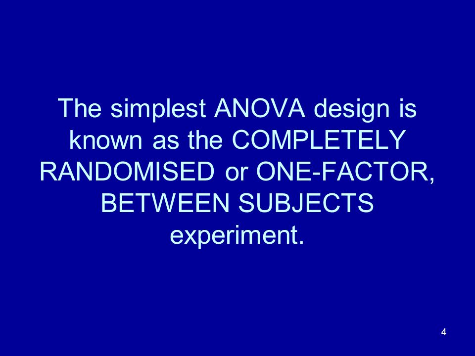 The simplest ANOVA design is known as the COMPLETELY RANDOMISED or ONE-FACTOR, BETWEEN SUBJECTS experiment.