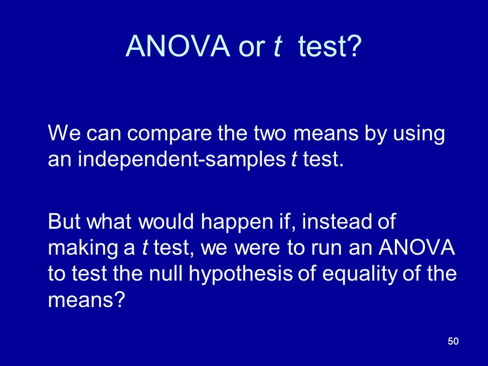 ANOVA or t test We can compare the two means by using an independent-samples t test.