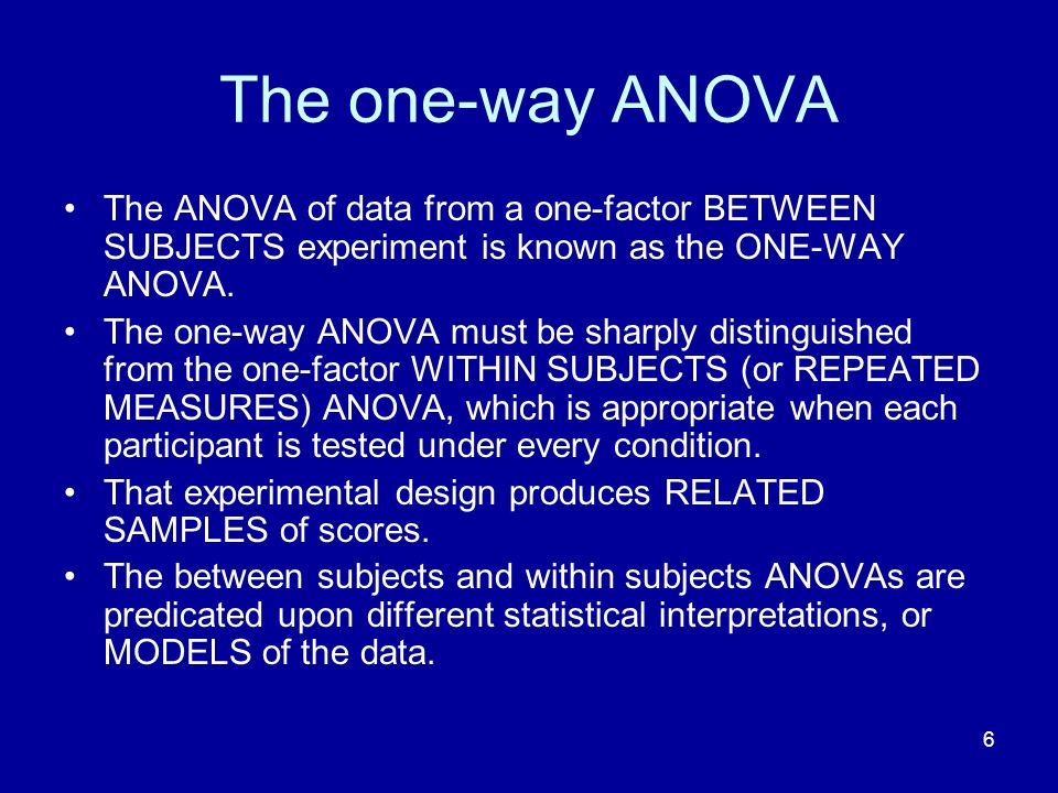 The one-way ANOVA The ANOVA of data from a one-factor BETWEEN SUBJECTS experiment is known as the ONE-WAY ANOVA.