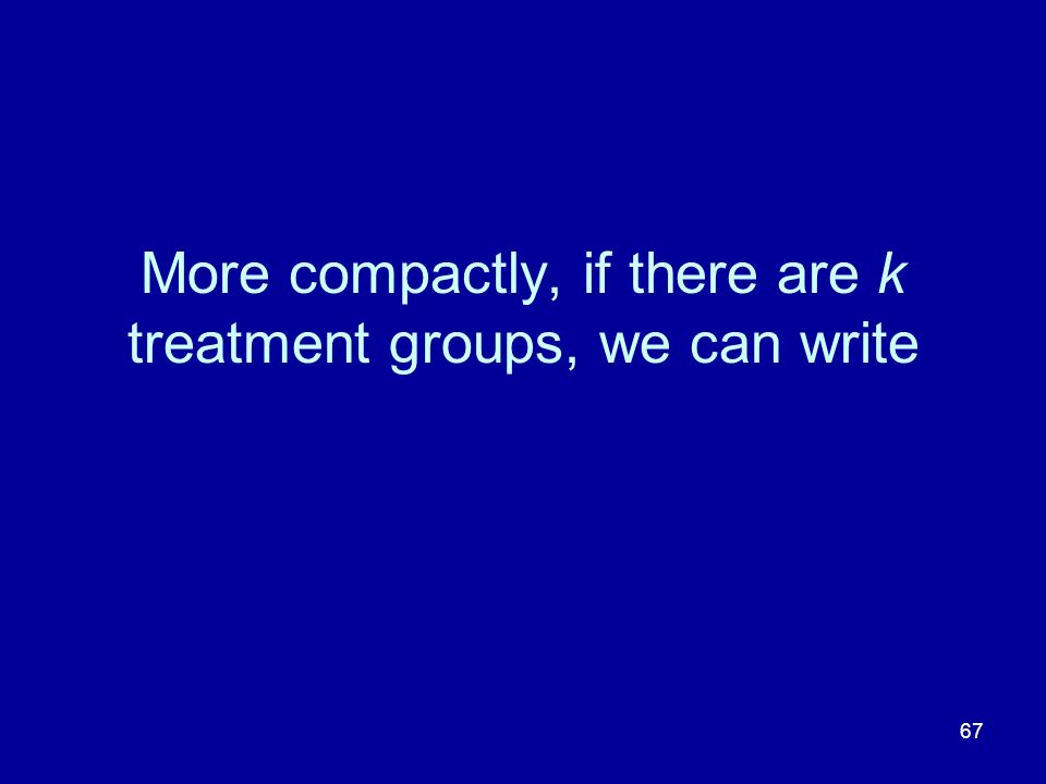 More compactly, if there are k treatment groups, we can write