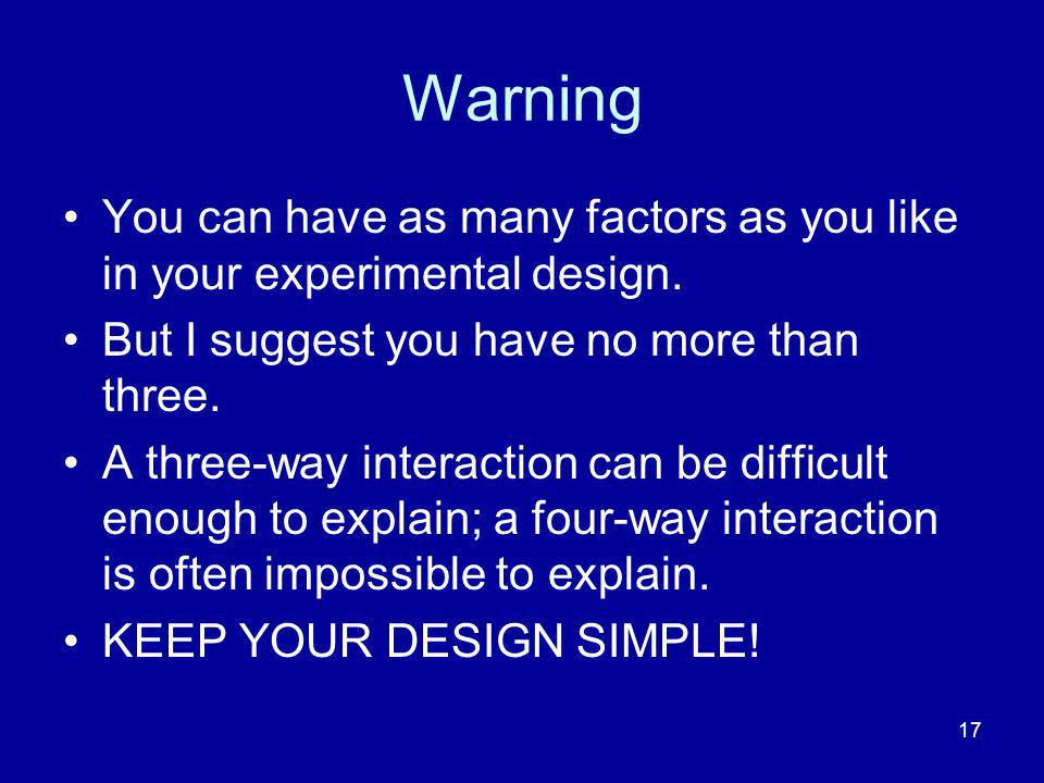 Warning You can have as many factors as you like in your experimental design. But I suggest you have no more than three.