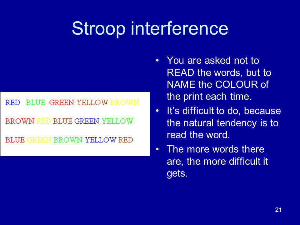 Stroop interference You are asked not to READ the words, but to NAME the COLOUR of the print each time.