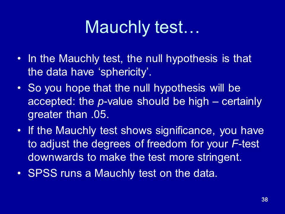 Mauchly test… In the Mauchly test, the null hypothesis is that the data have 'sphericity'.