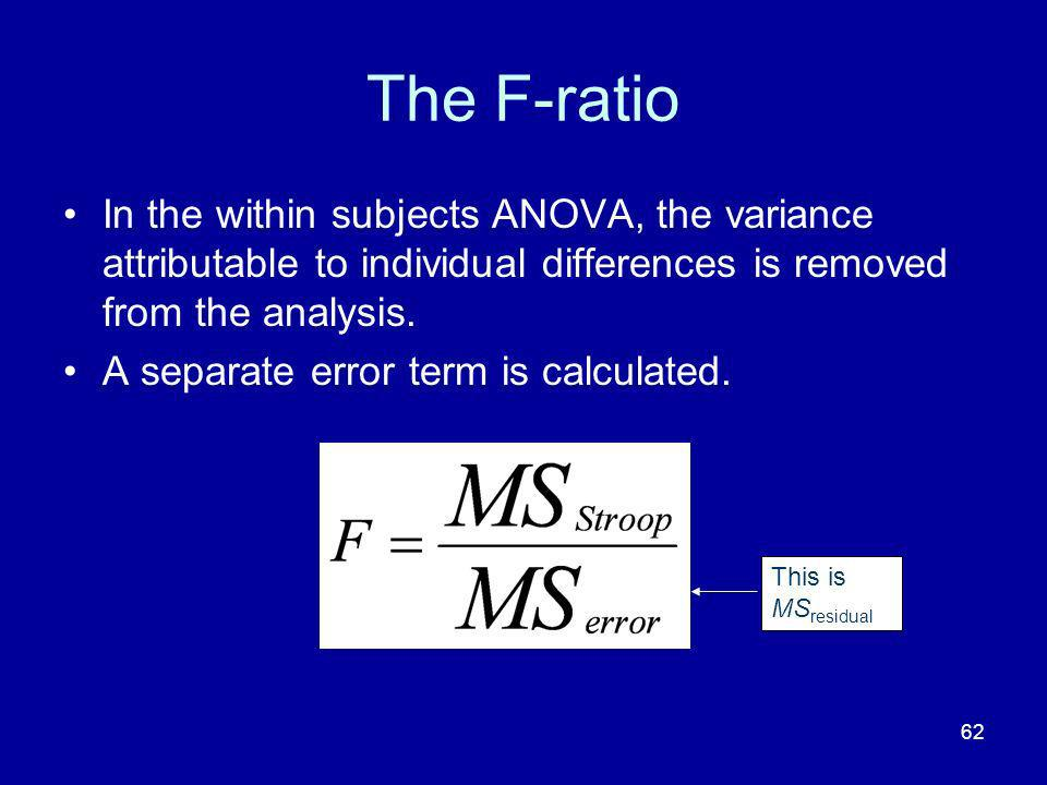 The F-ratio In the within subjects ANOVA, the variance attributable to individual differences is removed from the analysis.