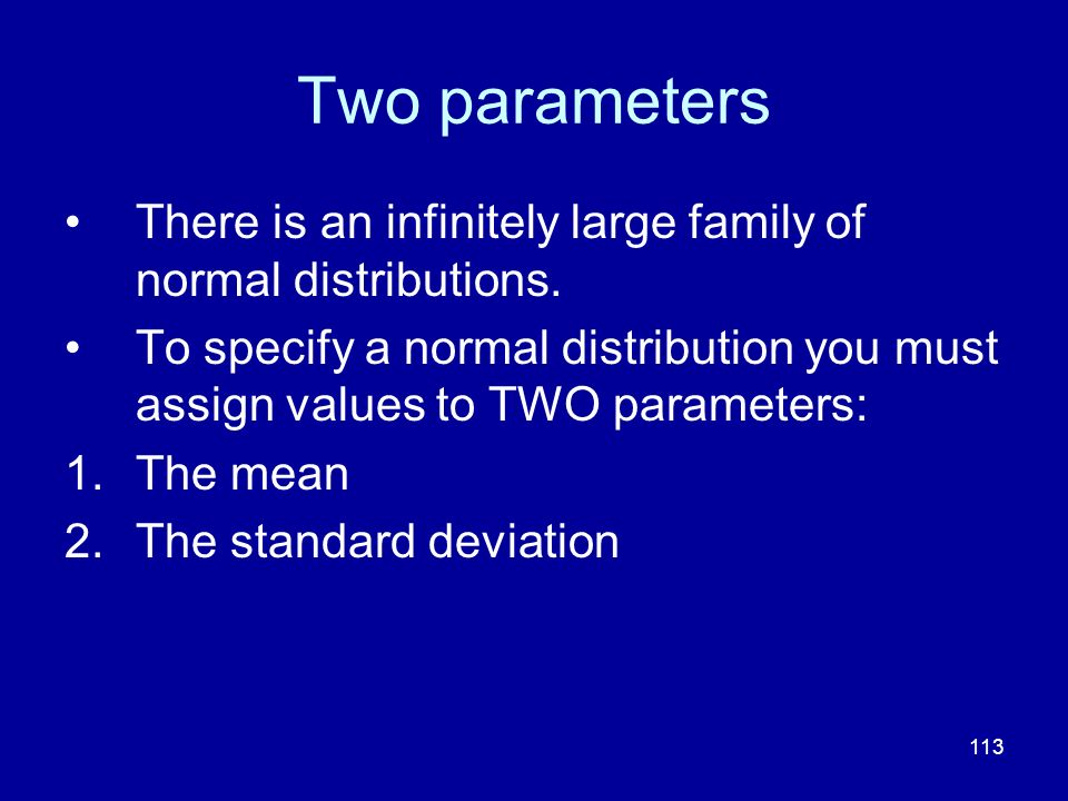 Two parameters There is an infinitely large family of normal distributions.