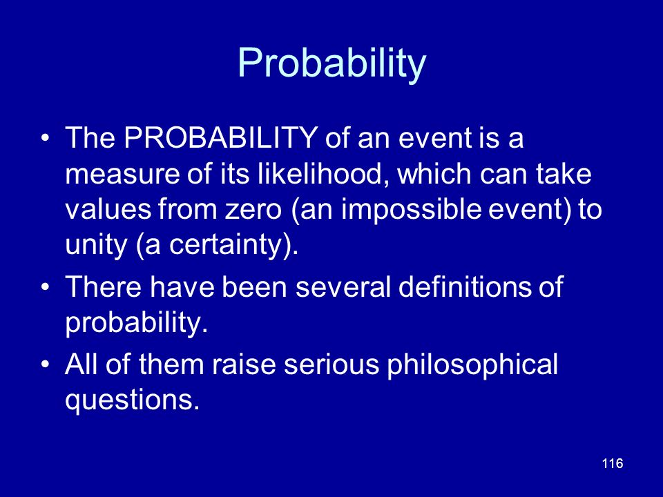 Probability The PROBABILITY of an event is a measure of its likelihood, which can take values from zero (an impossible event) to unity (a certainty).