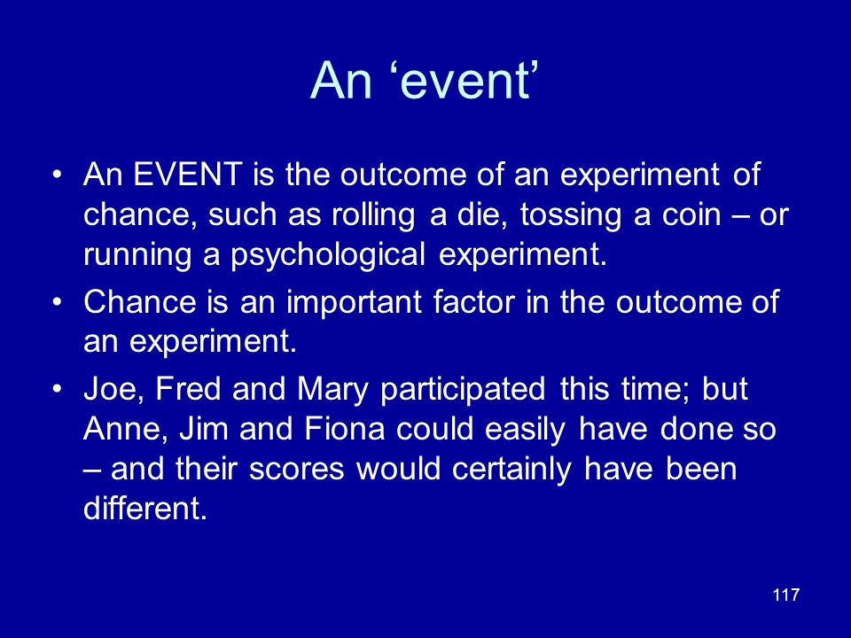 An 'event' An EVENT is the outcome of an experiment of chance, such as rolling a die, tossing a coin – or running a psychological experiment.