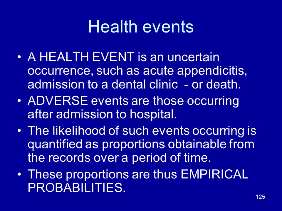 Health events A HEALTH EVENT is an uncertain occurrence, such as acute appendicitis, admission to a dental clinic - or death.