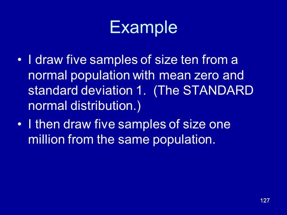 Example I draw five samples of size ten from a normal population with mean zero and standard deviation 1. (The STANDARD normal distribution.)