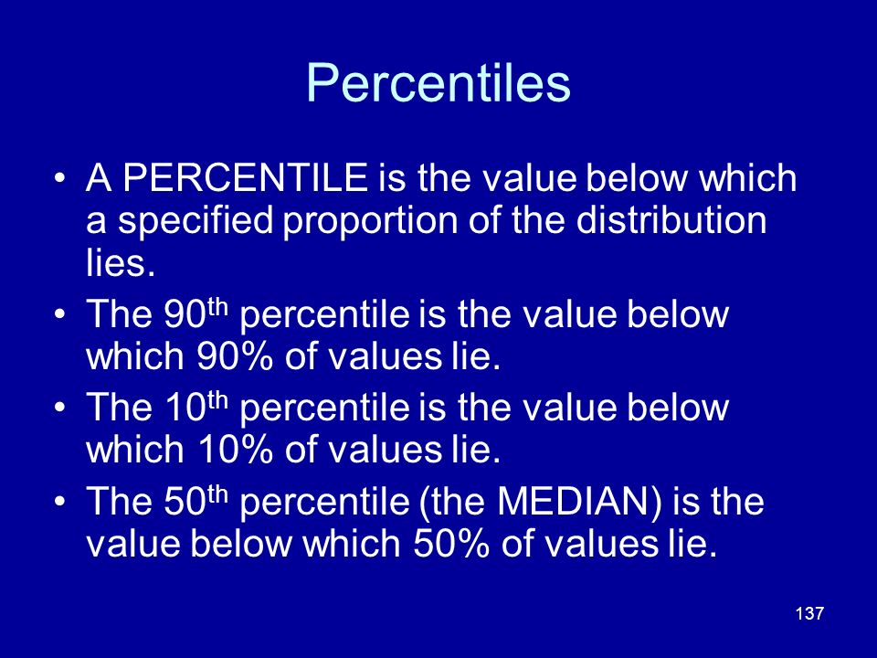Percentiles A PERCENTILE is the value below which a specified proportion of the distribution lies.