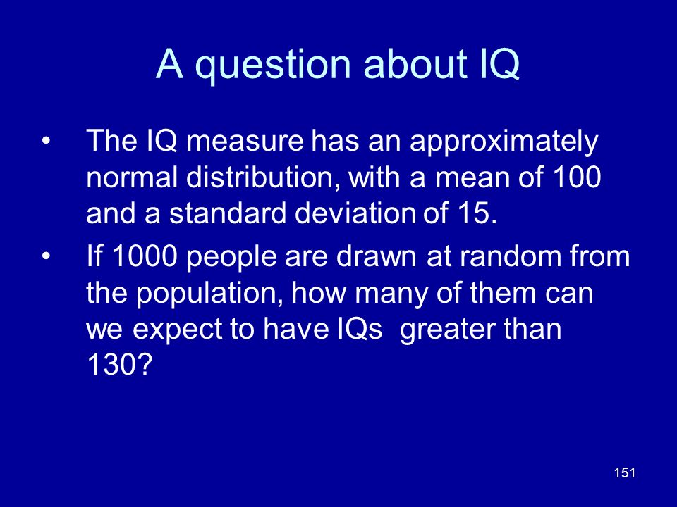 A question about IQ The IQ measure has an approximately normal distribution, with a mean of 100 and a standard deviation of 15.