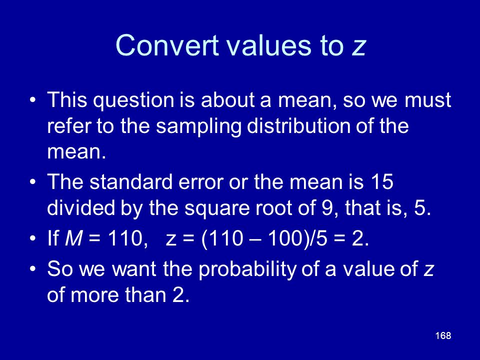 Convert values to z This question is about a mean, so we must refer to the sampling distribution of the mean.