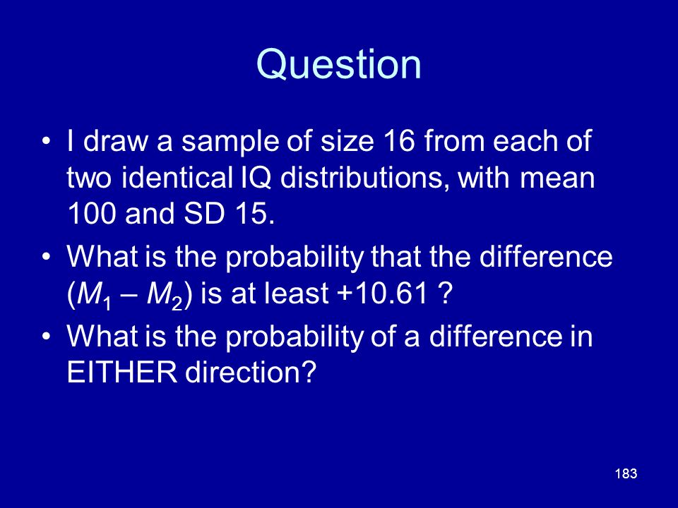 Question I draw a sample of size 16 from each of two identical IQ distributions, with mean 100 and SD 15.