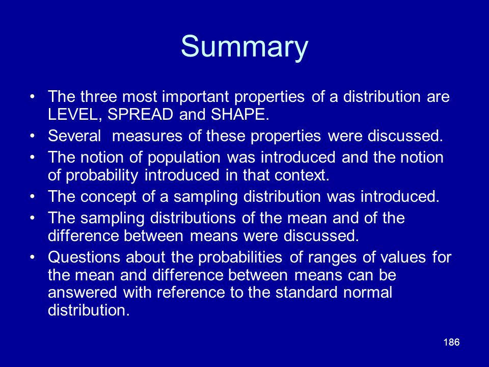 Summary The three most important properties of a distribution are LEVEL, SPREAD and SHAPE. Several measures of these properties were discussed.