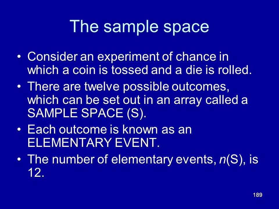 The sample space Consider an experiment of chance in which a coin is tossed and a die is rolled.