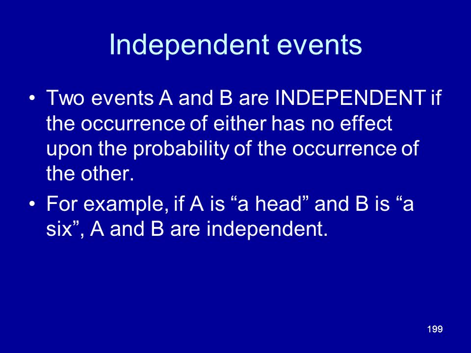 Independent events Two events A and B are INDEPENDENT if the occurrence of either has no effect upon the probability of the occurrence of the other.