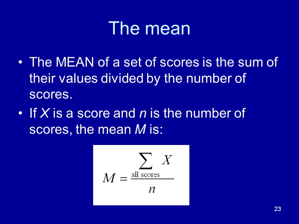The mean The MEAN of a set of scores is the sum of their values divided by the number of scores.