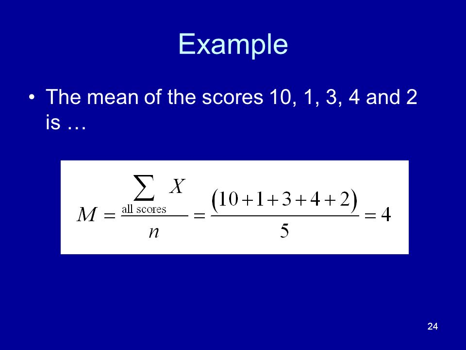 Example The mean of the scores 10, 1, 3, 4 and 2 is …